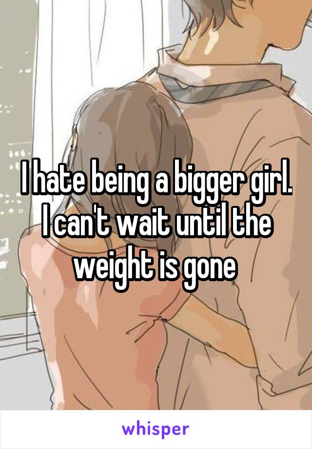I hate being a bigger girl. I can't wait until the weight is gone