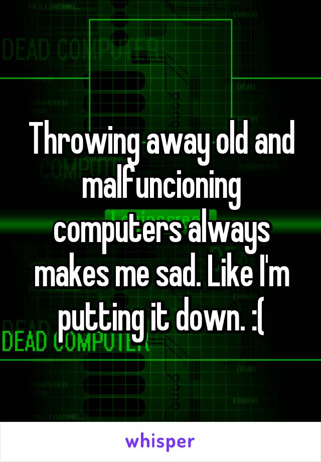 Throwing away old and malfuncioning computers always makes me sad. Like I'm putting it down. :(