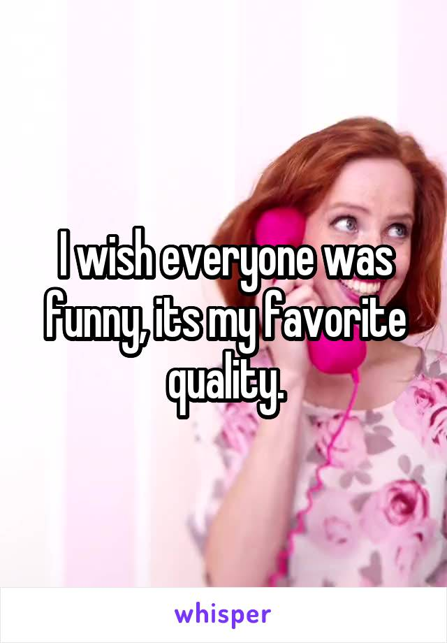 I wish everyone was funny, its my favorite quality.