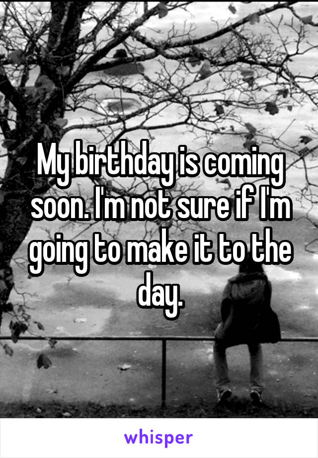 My birthday is coming soon. I'm not sure if I'm going to make it to the day.
