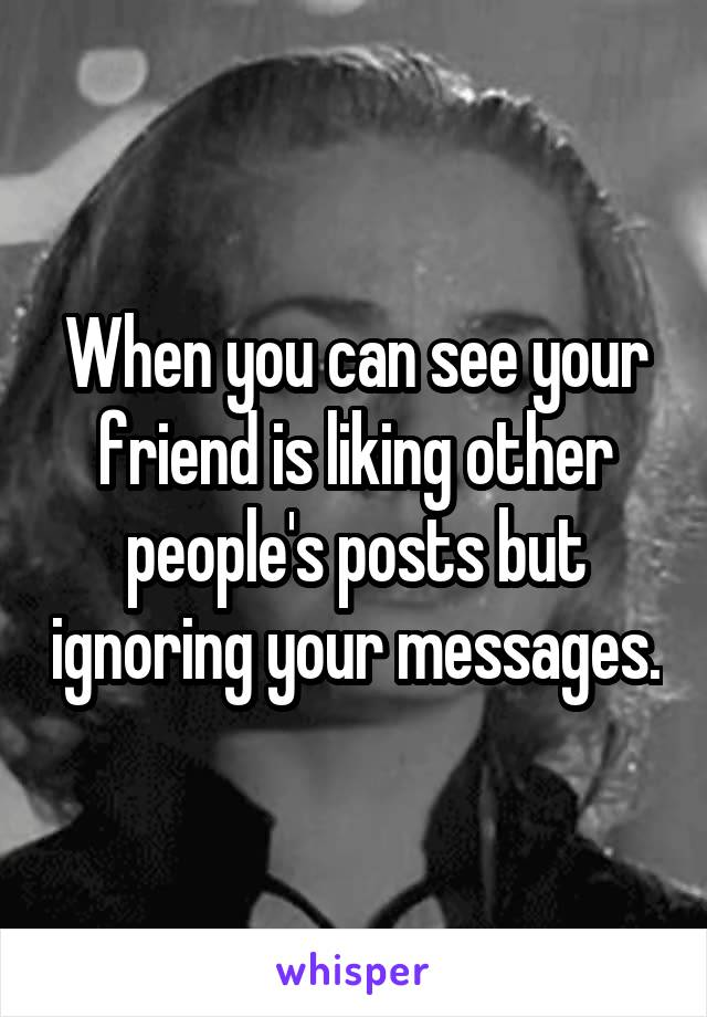 When you can see your friend is liking other people's posts but ignoring your messages.