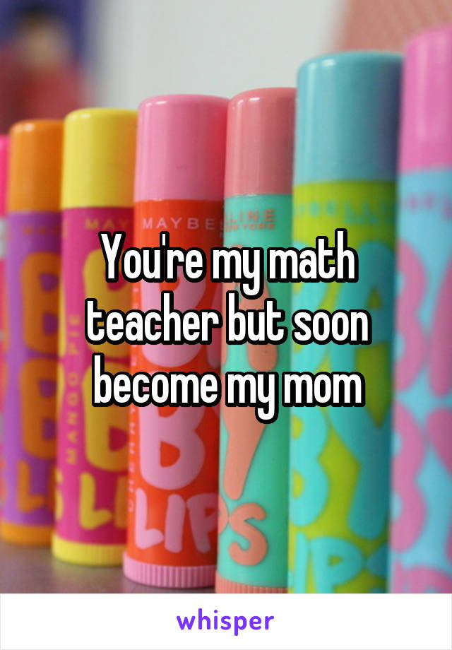 You're my math teacher but soon become my mom
