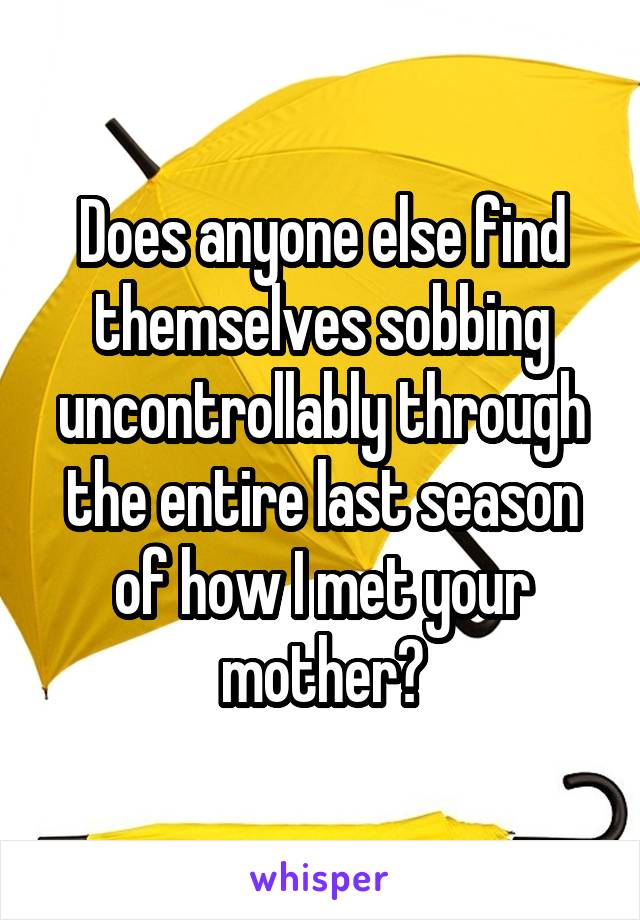 Does anyone else find themselves sobbing uncontrollably through the entire last season of how I met your mother?