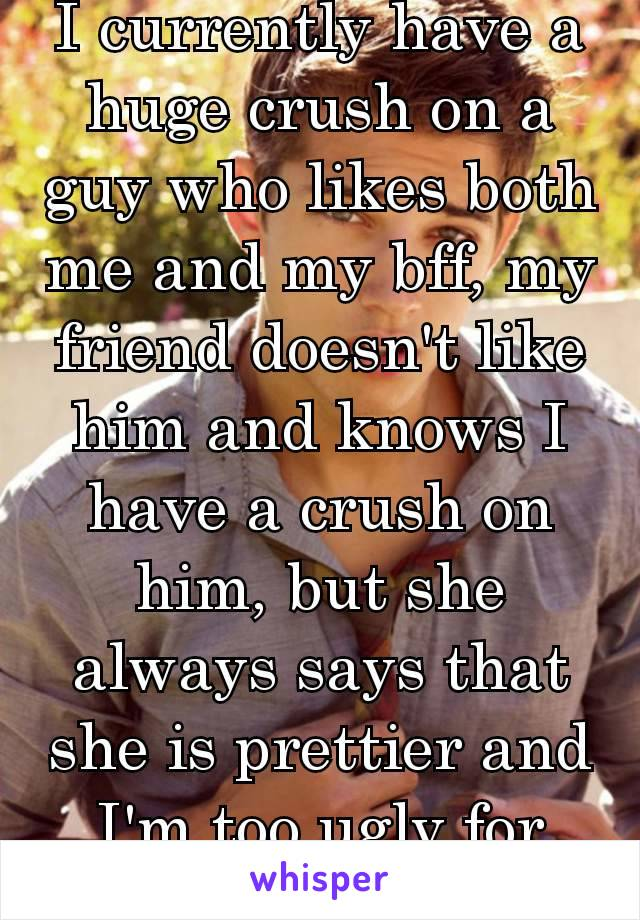 I currently have a huge crush on a guy who likes both me and my bff, my friend doesn't like him and knows I have a crush on him, but she always says that she is prettier and I'm too ugly for him. 🙁