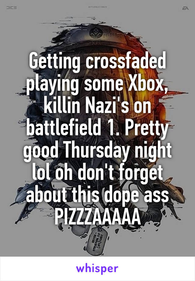 Getting crossfaded playing some Xbox, killin Nazi's on battlefield 1. Pretty good Thursday night lol oh don't forget about this dope ass PIZZZAAAAA