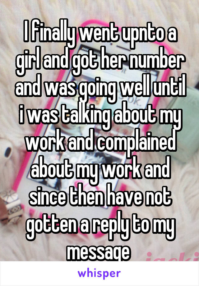 I finally went upnto a girl and got her number and was going well until i was talking about my work and complained about my work and since then have not gotten a reply to my message