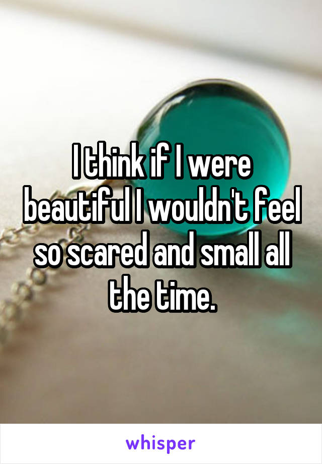 I think if I were beautiful I wouldn't feel so scared and small all the time.