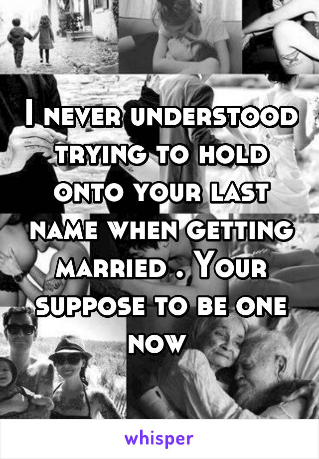 I never understood trying to hold onto your last name when getting married . Your suppose to be one now