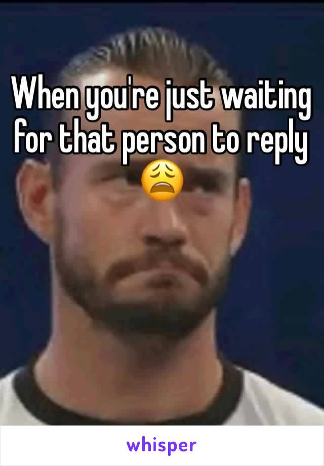 When you're just waiting for that person to reply 😩