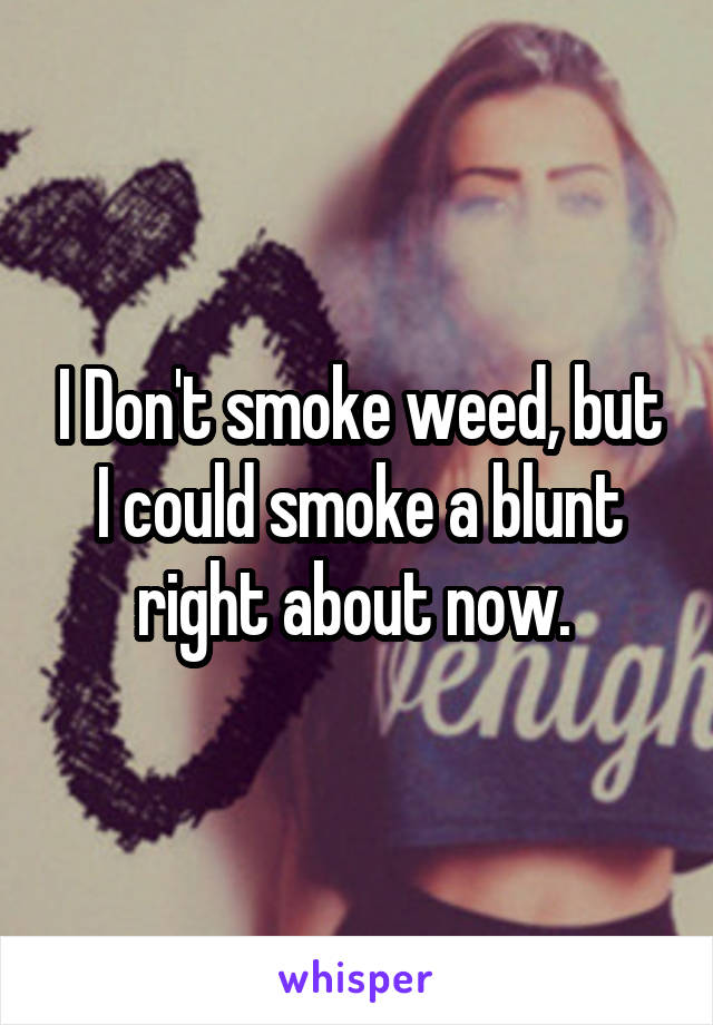 I Don't smoke weed, but I could smoke a blunt right about now.