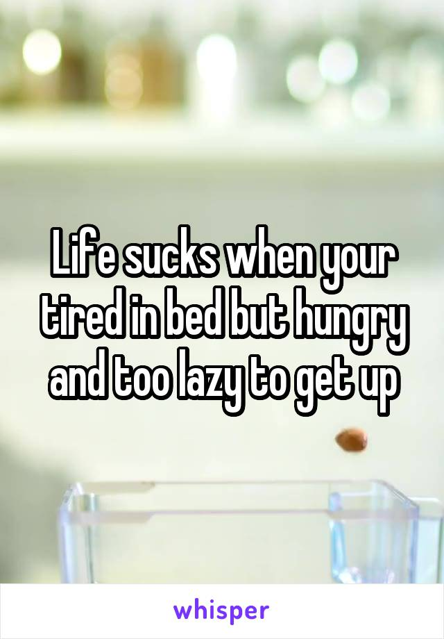 Life sucks when your tired in bed but hungry and too lazy to get up