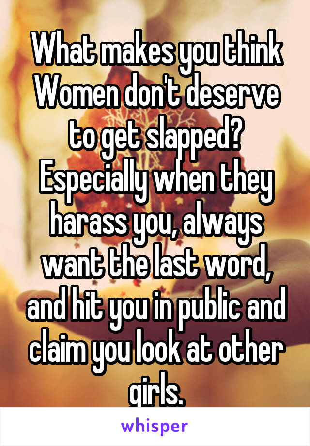 What makes you think Women don't deserve to get slapped? Especially when they harass you, always want the last word, and hit you in public and claim you look at other girls.