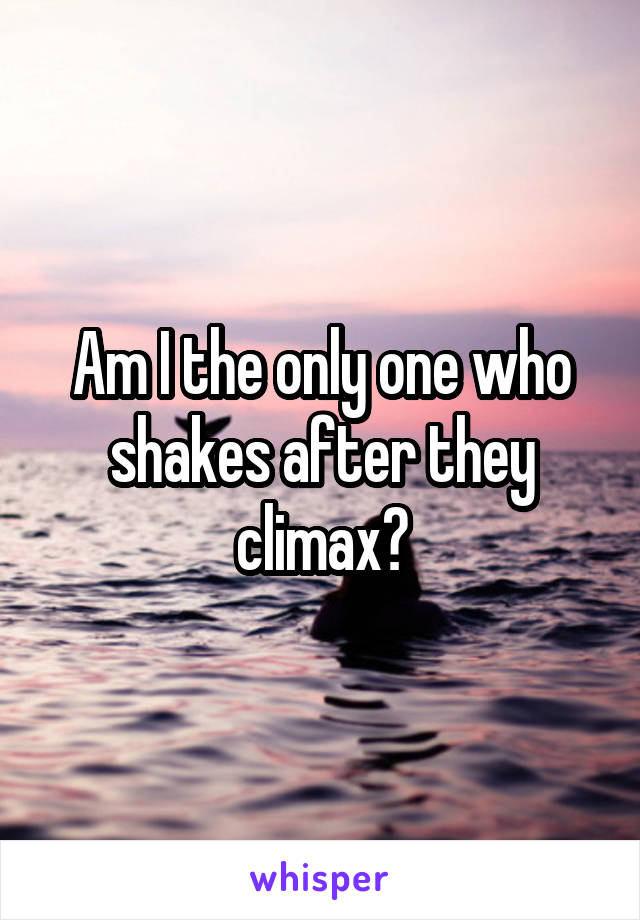 Am I the only one who shakes after they climax?