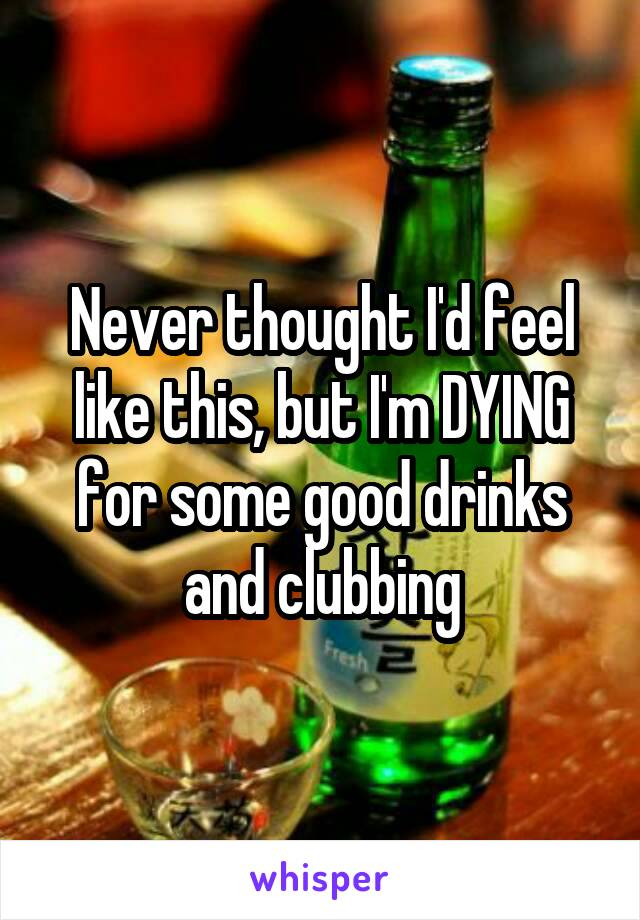 Never thought I'd feel like this, but I'm DYING for some good drinks and clubbing
