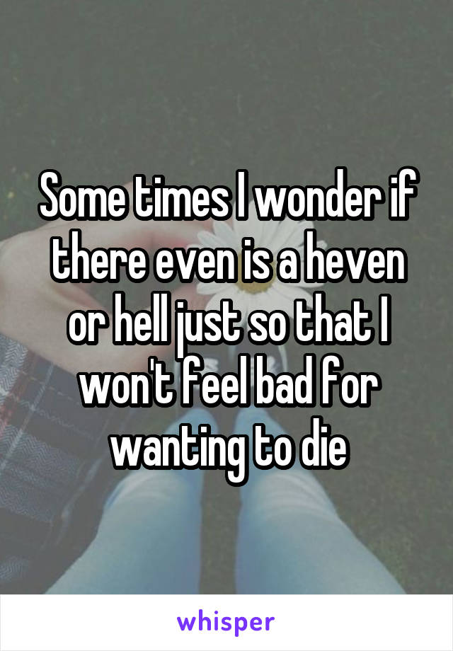 Some times I wonder if there even is a heven or hell just so that I won't feel bad for wanting to die