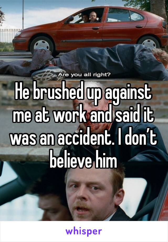 He brushed up against me at work and said it was an accident. I don't believe him