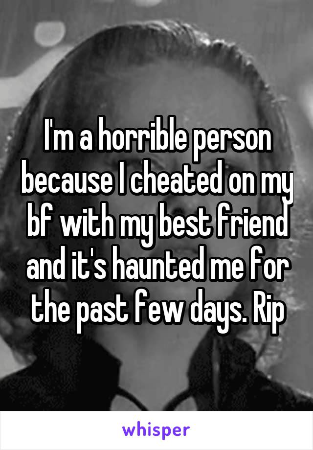 I'm a horrible person because I cheated on my bf with my best friend and it's haunted me for the past few days. Rip