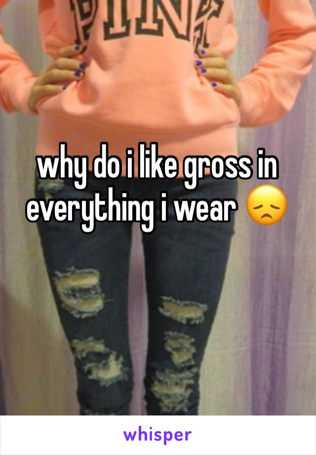 why do i like gross in everything i wear 😞