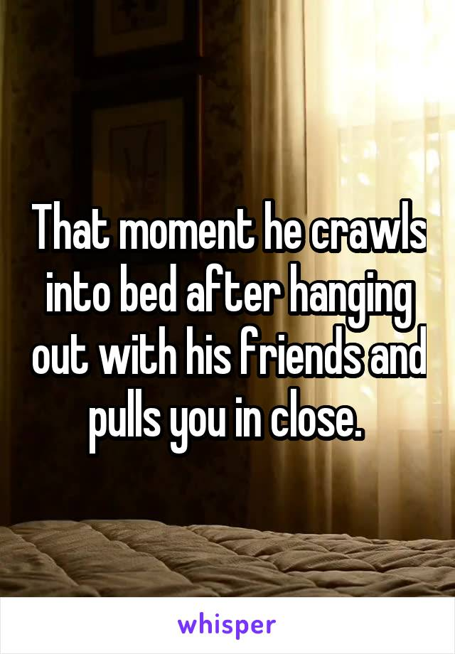 That moment he crawls into bed after hanging out with his friends and pulls you in close.