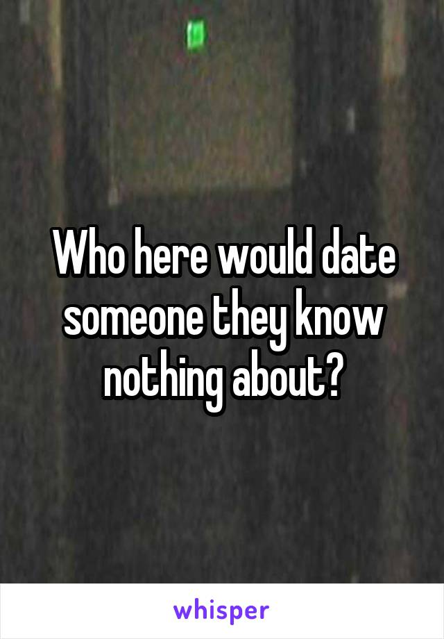 Who here would date someone they know nothing about?