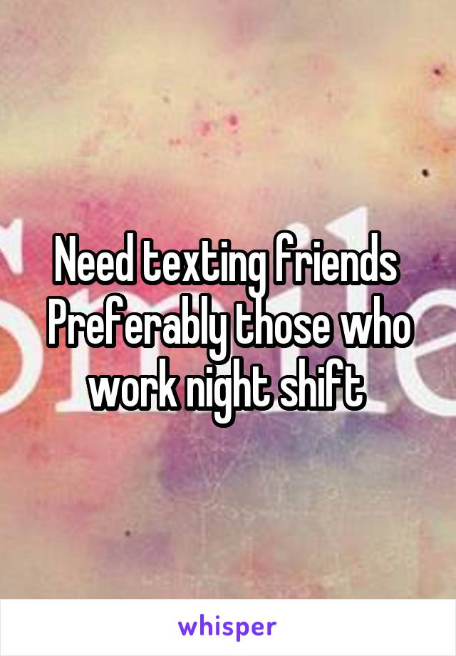 Need texting friends  Preferably those who work night shift