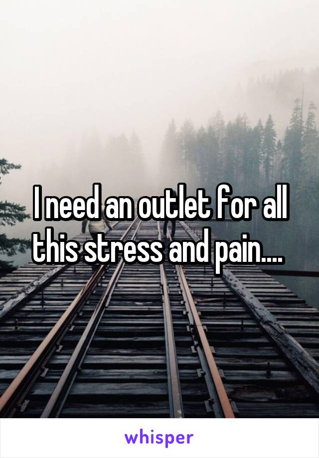 I need an outlet for all this stress and pain....