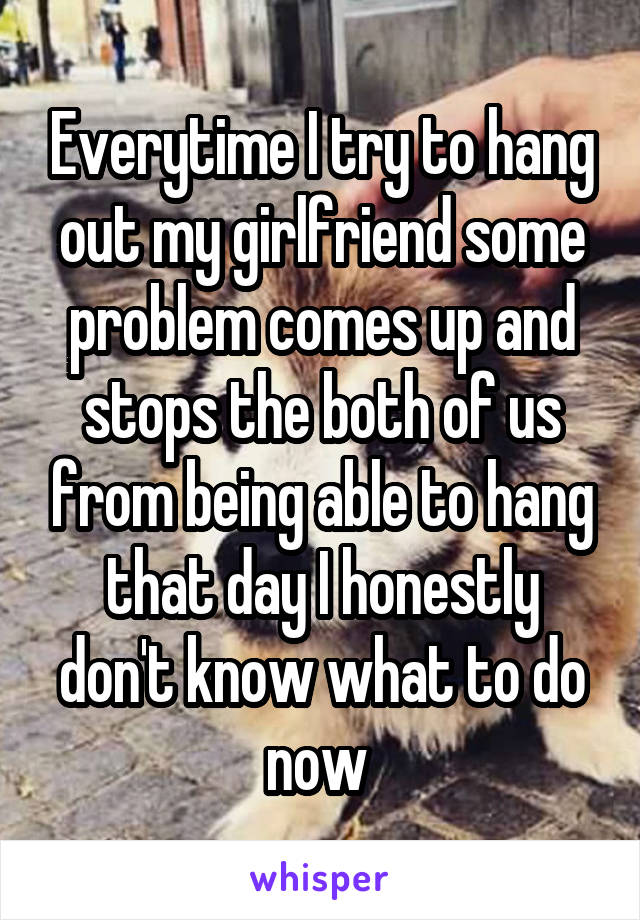 Everytime I try to hang out my girlfriend some problem comes up and stops the both of us from being able to hang that day I honestly don't know what to do now