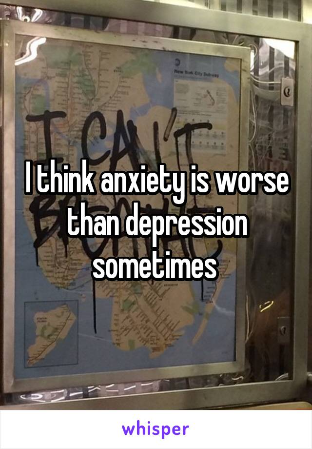 I think anxiety is worse than depression sometimes