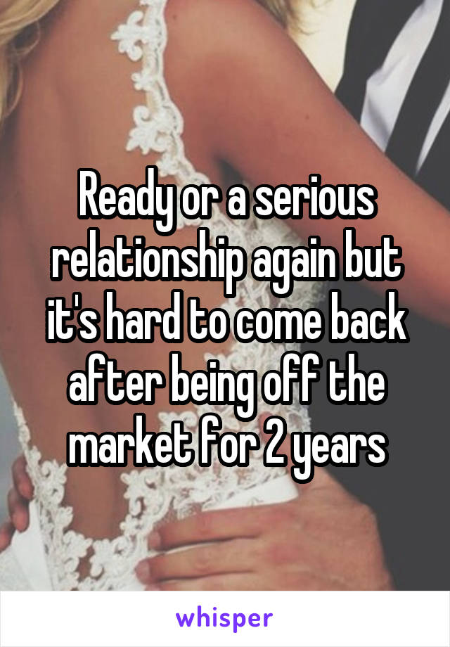 Ready or a serious relationship again but it's hard to come back after being off the market for 2 years