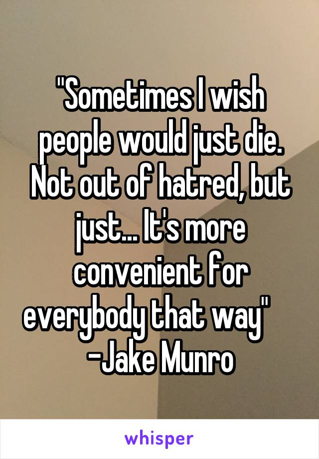 """""""Sometimes I wish people would just die. Not out of hatred, but just... It's more convenient for everybody that way""""      -Jake Munro"""