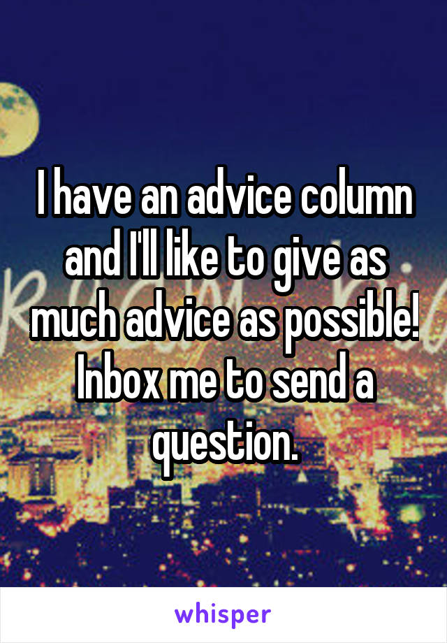 I have an advice column and I'll like to give as much advice as possible! Inbox me to send a question.
