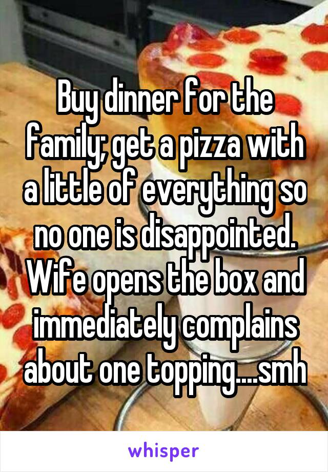 Buy dinner for the family; get a pizza with a little of everything so no one is disappointed. Wife opens the box and immediately complains about one topping....smh