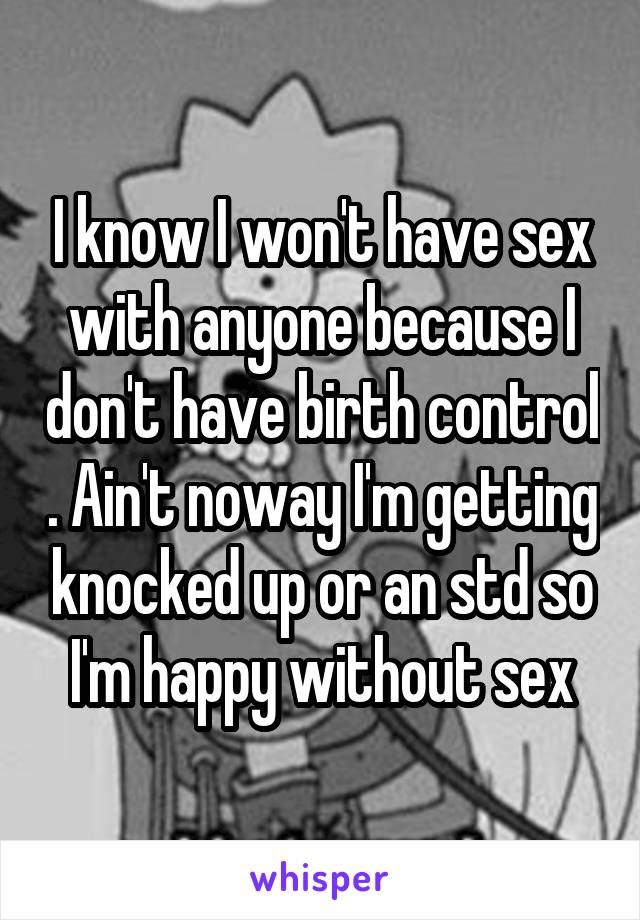 I know I won't have sex with anyone because I don't have birth control . Ain't noway I'm getting knocked up or an std so I'm happy without sex