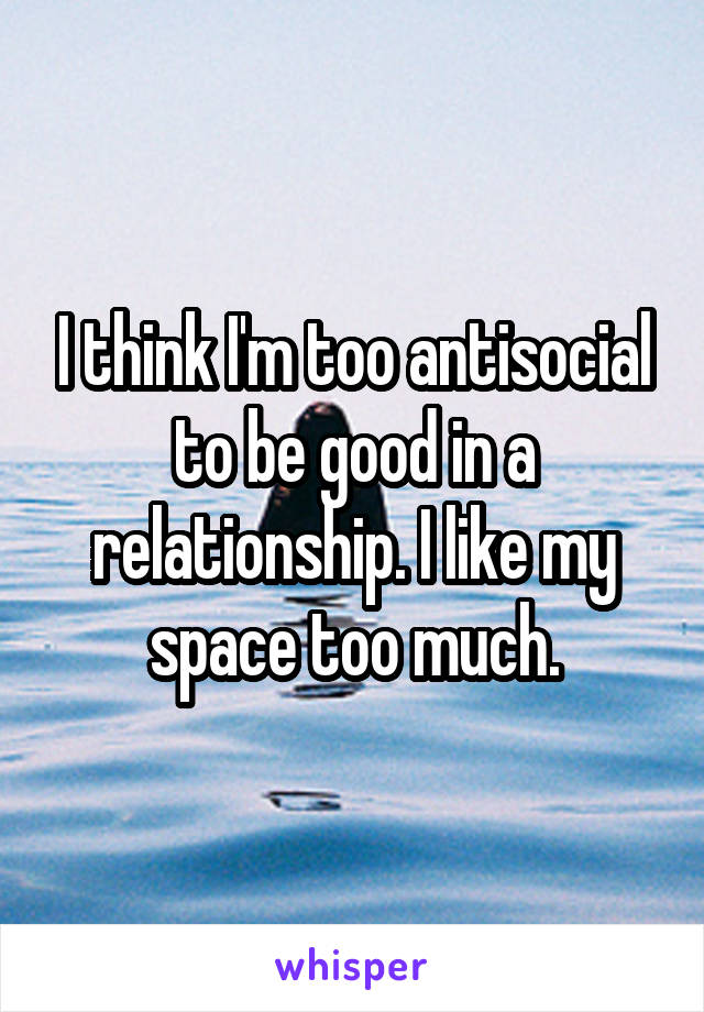 I think I'm too antisocial to be good in a relationship. I like my space too much.