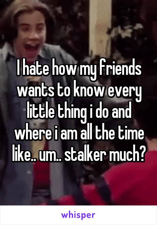 I hate how my friends wants to know every little thing i do and where i am all the time like.. um.. stalker much?