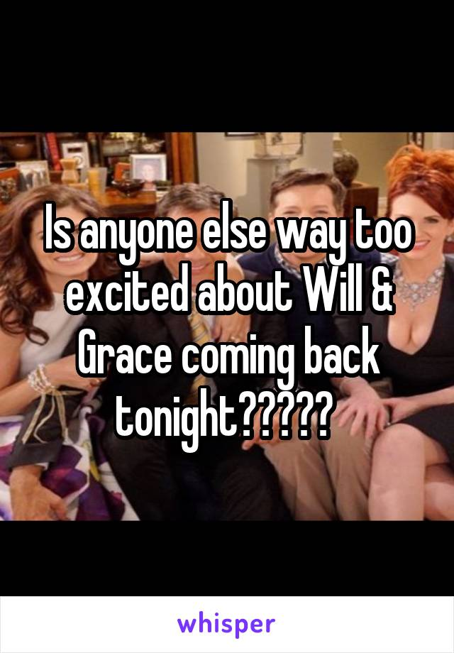Is anyone else way too excited about Will & Grace coming back tonight?????