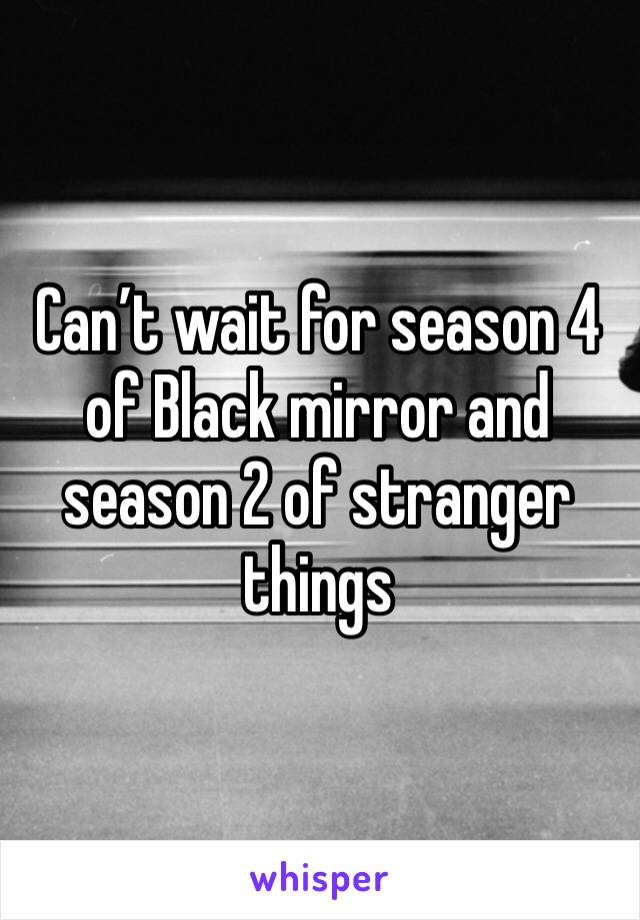 Can't wait for season 4 of Black mirror and season 2 of stranger things