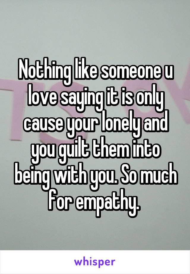Nothing like someone u love saying it is only cause your lonely and you guilt them into being with you. So much for empathy.