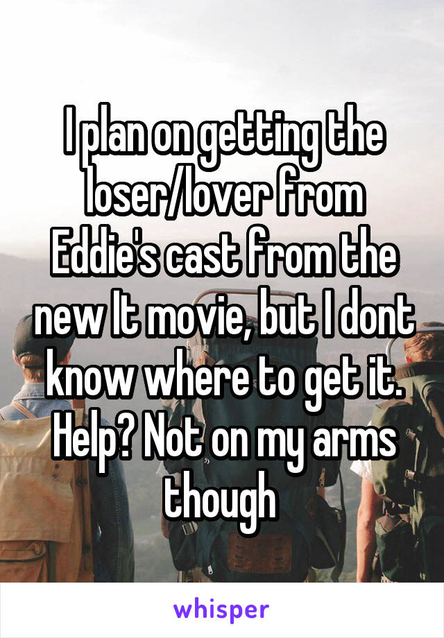 I plan on getting the loser/lover from Eddie's cast from the new It movie, but I dont know where to get it. Help? Not on my arms though