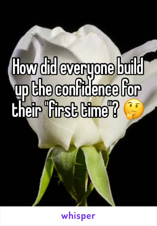 """How did everyone build up the confidence for their """"first time""""? 🤔"""