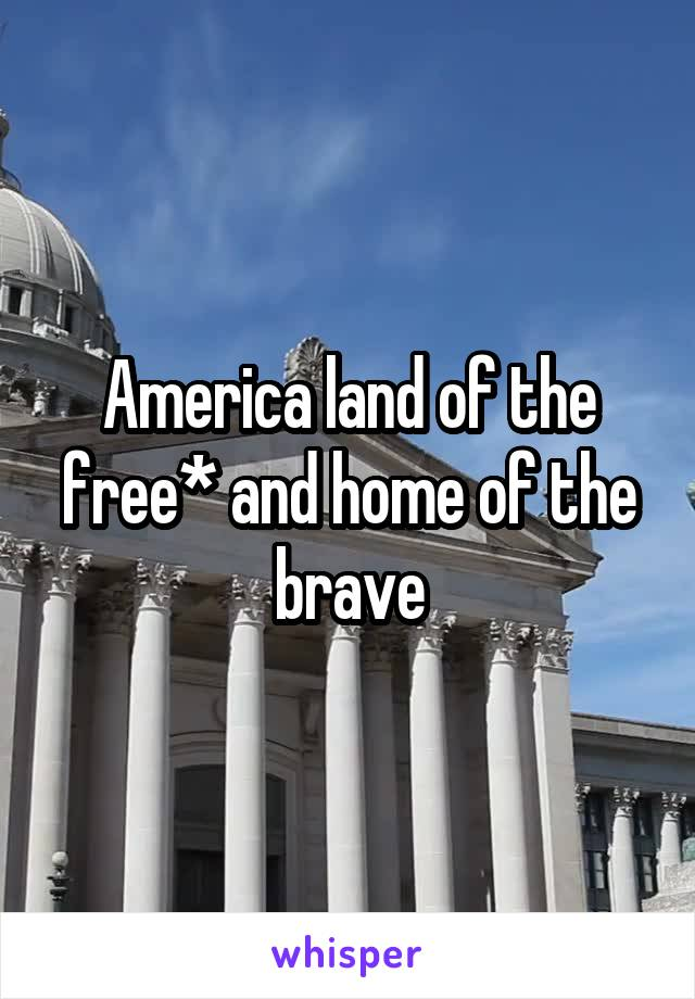 America land of the free* and home of the brave