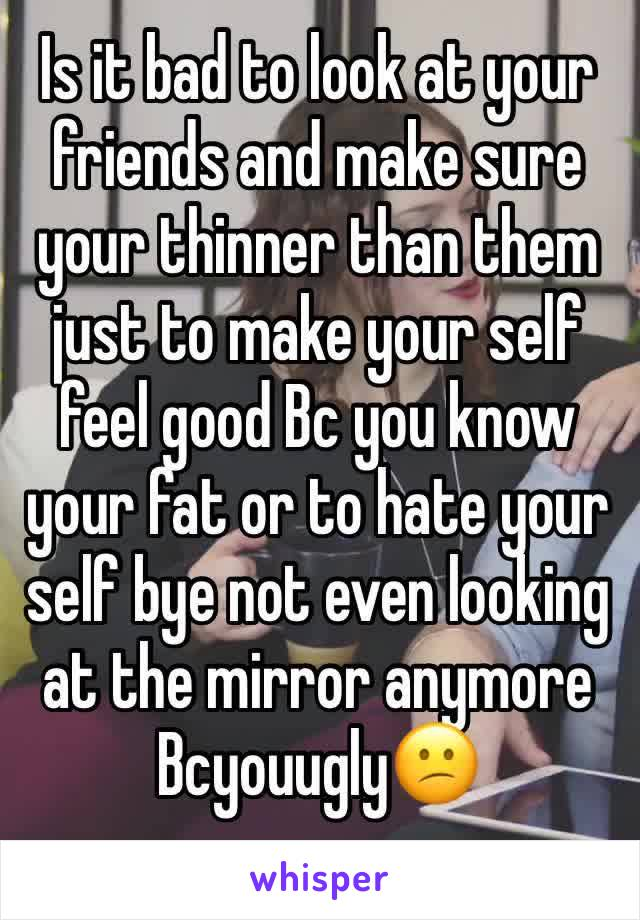 Is it bad to look at your friends and make sure your thinner than them just to make your self feel good Bc you know your fat or to hate your self bye not even looking at the mirror anymore Bcyouugly😕