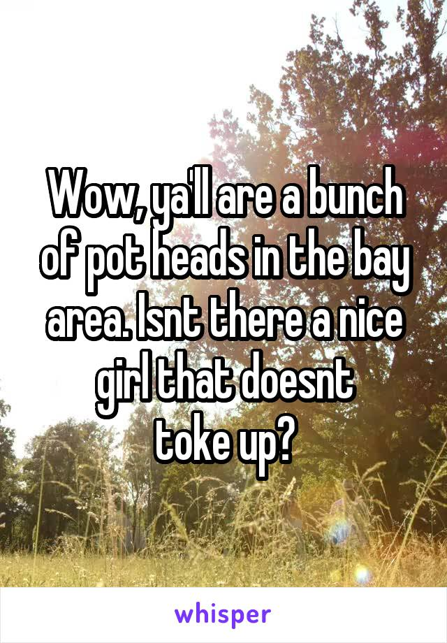 Wow, ya'll are a bunch of pot heads in the bay area. Isnt there a nice girl that doesnt toke up?