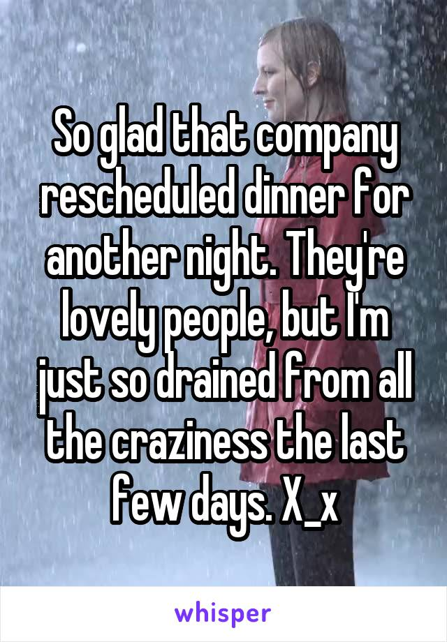 So glad that company rescheduled dinner for another night. They're lovely people, but I'm just so drained from all the craziness the last few days. X_x