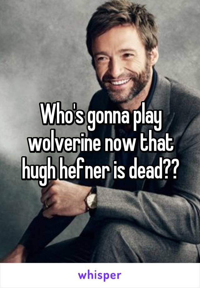 Who's gonna play wolverine now that hugh hefner is dead??