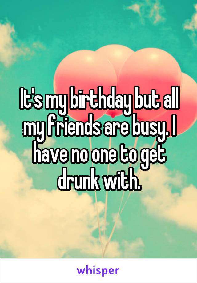 It's my birthday but all my friends are busy. I have no one to get drunk with.