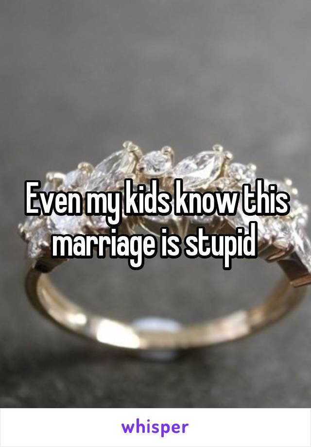 Even my kids know this marriage is stupid
