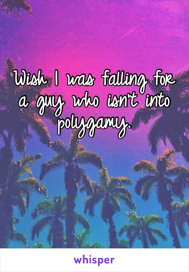 Wish I was falling for a guy who isn't into polygamy.
