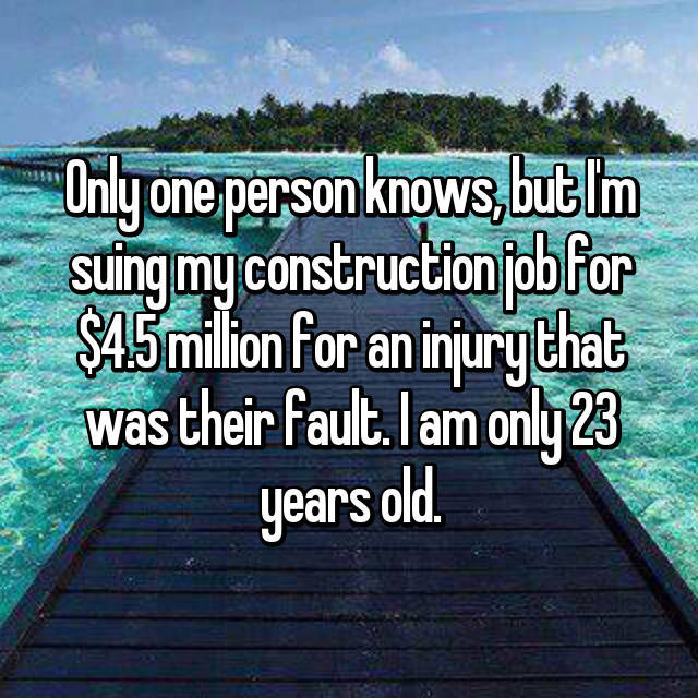 Only one person knows, but I'm suing my construction job for $4.5 million for an injury that was their fault. I am only 23 years old.