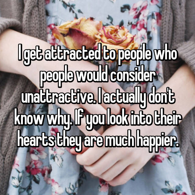 I get attracted to people who people would consider unattractive. I actually don't know why. If you look into their hearts they are much happier.